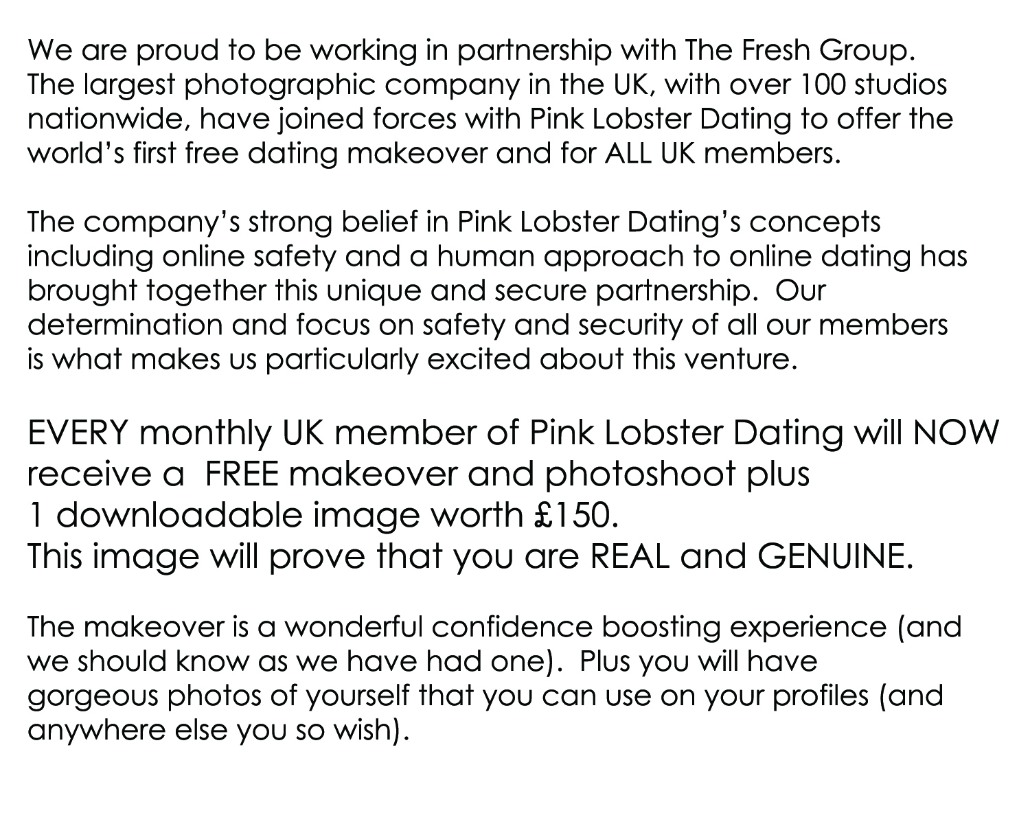 We are proud to be working in partnership with The Fresh Group.   The largest photographic company in the UK, with over 100 studios  nationwide, have joined forces with Pink Lobster Dating to offer the  world's first free dating makeover and for ALL UK members.   The company's strong belief in Pink Lobster Dating's concepts  including online safety and a human approach to online dating has brought together this unique and secure partnership.  Our  determination and focus on safety and security of all our members  is what makes us particularly excited about this venture.  Every single UK member of Pink Lobster Dating will NOW  receive a  FREE makeover and photoshoot plus  1 downloadable image worth £150.  This image will prove that you are REAL and GENUINE.  The makeover is a wonderful confidence boosting experience (and we should know as we have all had one).  Plus you will have  gorgeous photos of yourself that you can use on your profiles (and anywhere else you so wish).