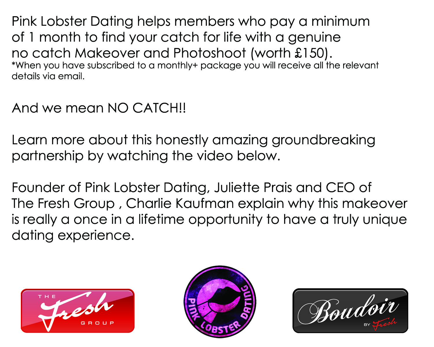 Pink Lobster Dating helps members who pay a minimum of 1 month to find your catch for life with a genuine  no catch Makeover and Photoshoot (worth £150).  And we mean NO CATCH!!  Learn more about this honestly amazing groundbreaking partnership by watching the video below.  Directors of Pink Lobster Dating, Juliette Prais and  Emma Ziff, and CEO of CCC Ltd, Charlie Kaufmann explain why this makeover is really a once in a lifetime opportunity to have a truly unique dating experience.